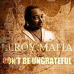Leroy Mafia Don't Be Ungrateful