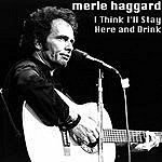 Merle Haggard I Think I'll Stay Here And Drink
