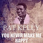 Pat Kelly You Never Make Me Happy