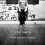 Todd Smith Your Friends & Mine