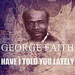 George Faith Have I Told You Lately