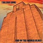 Too Far Gone End Of The World Blues