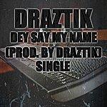 Draztik Dey Say My Name (Prod. By: Draztik) - Single