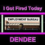 Dendee I Got Fired Today
