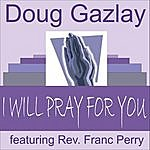 Doug Gazlay I Will Pray For You (Feat. Rev. Franc Perry)