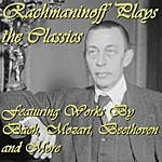Sergei Rachmaninov Rachmaninoff Plays The Classics: Featuring Works By Bach, Mozart, Beethoven And More