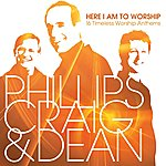 Phillips, Craig & Dean Here I Am To Worship: 16 Timeless Worship Anthems