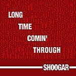 Shoogar Long Time Comin' Through