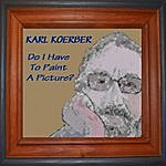 Karl Koerber Do I Have To Paint A Picture?