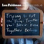 Lee Feldman Album No. 4: Trying To Put The Things Together That Never Been Together Before