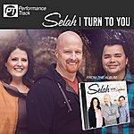 Selah I Turn To You (Perfomance Track)