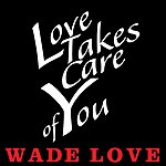 Wade Love Love Takes Care Of You