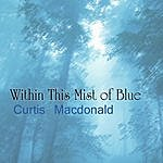 Curtis MacDonald Within This Mist Of Blue