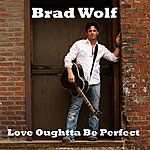 Brad Wolf Love Oughtta Be Perfect