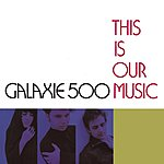 Galaxie 500 This Is Our Music (Deluxe Edition)