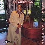 Tim Whitehead Love Is So Good