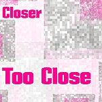 Closer Too Close