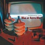 Man Or Astro-Man? Experiment Zero