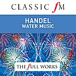 English Baroque Soloists Handel: Water Music / Fireworks Music By Classic Fm: The Full Works
