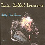 Billy Don Burns Train Called Lonesome