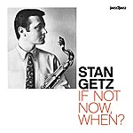 Stan Getz If Not Now, When?