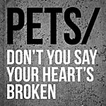 Pets Don't You Say Your Heart's Broken