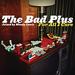 The Bad Plus For All I Care (Exclusive Online Version)