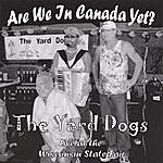 The Yard Dogs Are We In Canada Yet?