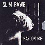 Slim Bawb Pardon Me