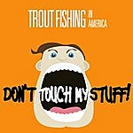 Trout Fishing In America Don't Touch My Stuff