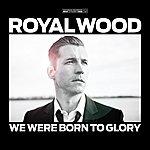 Royal Wood We Were Born To Glory
