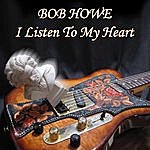 Bob Howe I Listen To My Heart