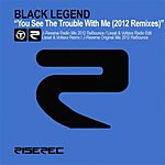 Black Legend You See The Trouble With Me (2012 Remixes)
