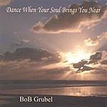 bob grubel Dance When Your Soul Brings You Near