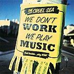 The Cruel Sea We Don't Work, We Play Music