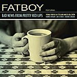 Fatboy Bad News From Pretty Red Lips