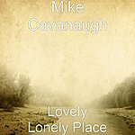 Mike Cavanaugh Lovely Lonely Place (Not Muddy)