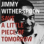 Jimmy Witherspoon Save A Little Piece Of Tomorrow