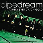 Pipe Dream You'll Never Catch Gold