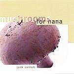 Jack Carroll Mushrooms For Nana