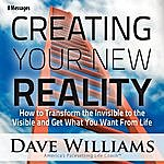 Dave Williams Creating Your New Reality (How To Transform The Invisible To The Visible And Get What You Want) [Eight Messages]