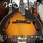 Get Out I'll Try To Pretend (Acoustic)