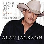 Alan Jackson So You Don't Have To Love Me Anymore