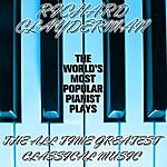 Richard Clayderman The World's Most Popular Pianist Plays The All Time Greatest Classical Music