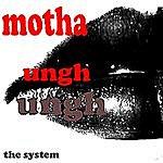 The System Motha Ungh Ungh