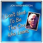Jon Washington I Don't Want To Be The One Who Leaves