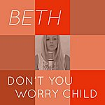 Beth Don't You Worry Child (Tribute To Swedish House Mafia)