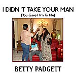 Betty Padgett I Didn't Take Your Man ( You Gave Him To Me)