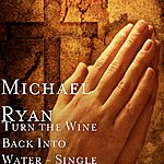 Michael Ryan Turn The Wine Back Into Water