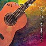 John Arthur Martinez You Play My Heart